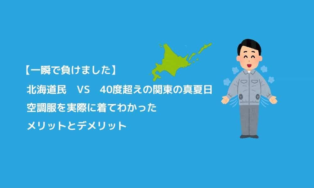 【一瞬で負けました】北海道民 VS 40度超えの関東の真夏日 空調服を実際に着てわかったメリット・デメリット